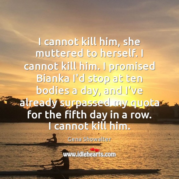 I cannot kill him, she muttered to herself. I cannot kill him. Image