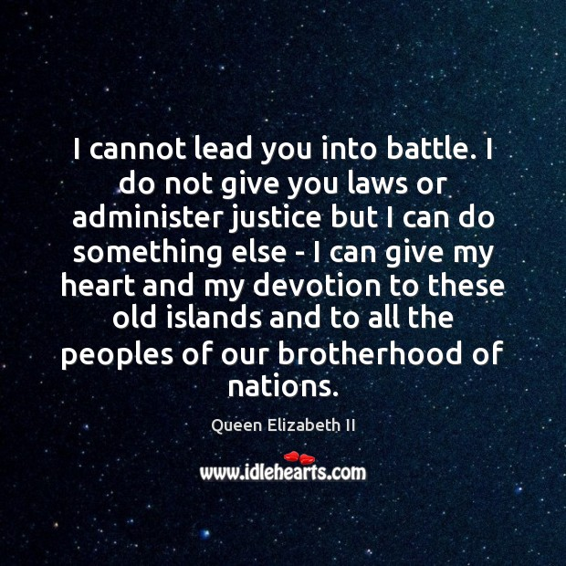 I cannot lead you into battle. I do not give you laws Queen Elizabeth II Picture Quote