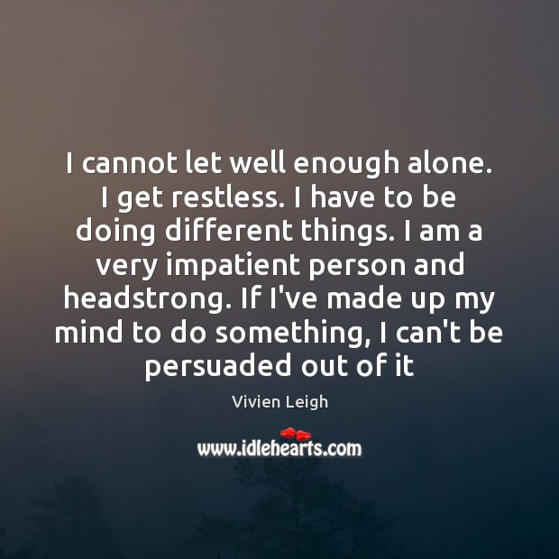 I cannot let well enough alone. I get restless. I have to Image