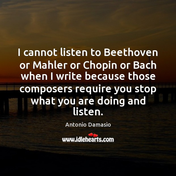 Image, I cannot listen to Beethoven or Mahler or Chopin or Bach when