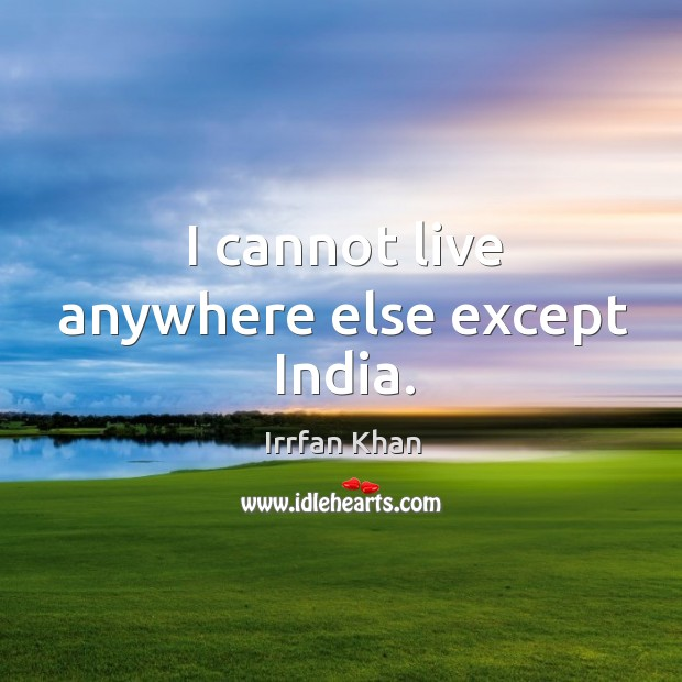 I cannot live anywhere else except India. Irrfan Khan Picture Quote