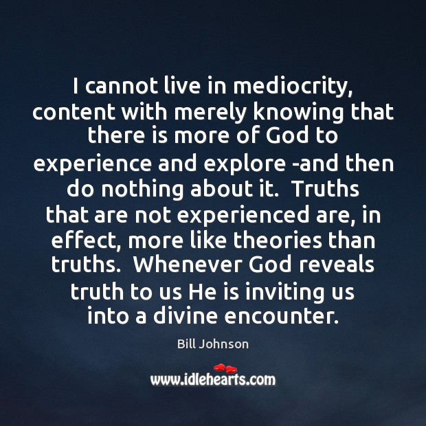 I cannot live in mediocrity, content with merely knowing that there is Bill Johnson Picture Quote
