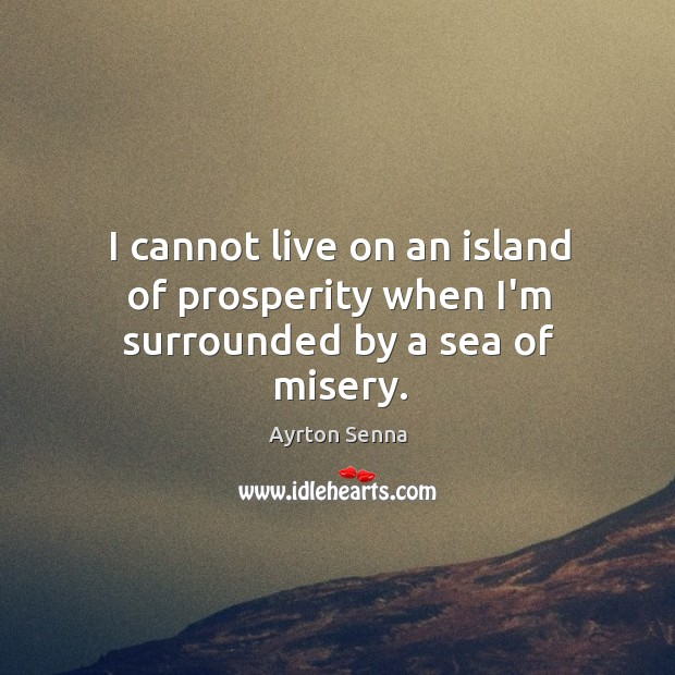 I cannot live on an island of prosperity when I'm surrounded by a sea of misery. Image