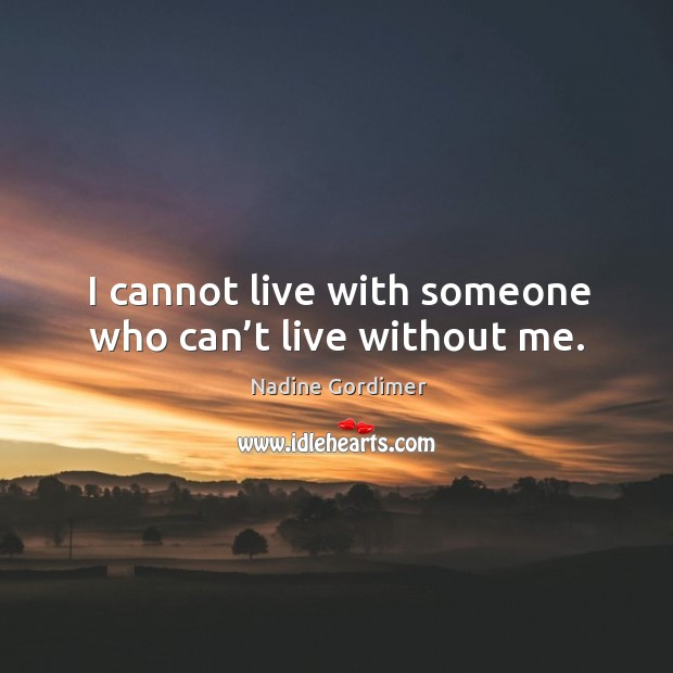I cannot live with someone who can't live without me. Image