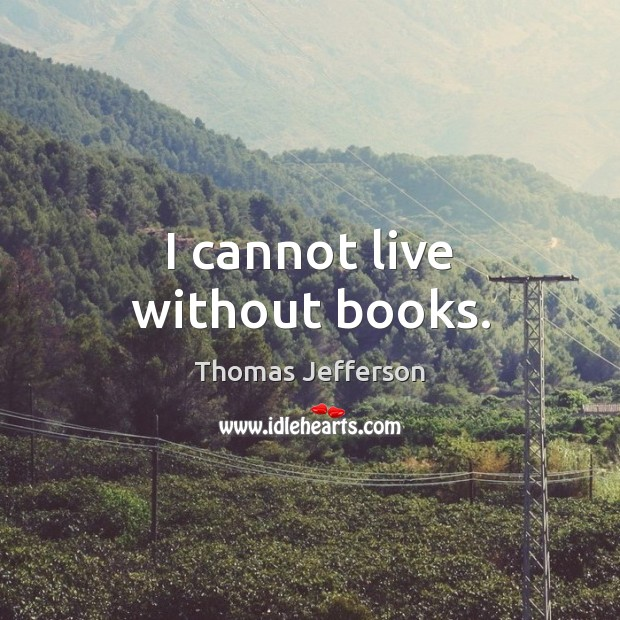 I cannot live without books. Image