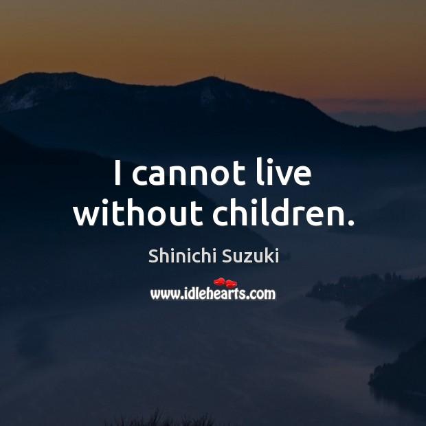 I cannot live without children. Shinichi Suzuki Picture Quote