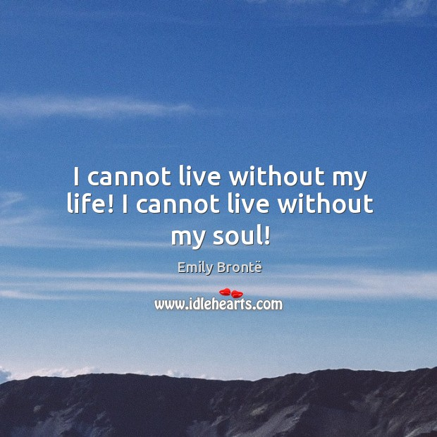 Image, I cannot live without my life! I cannot live without my soul!