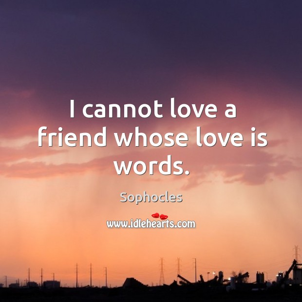 Image, I cannot love a friend whose love is words.