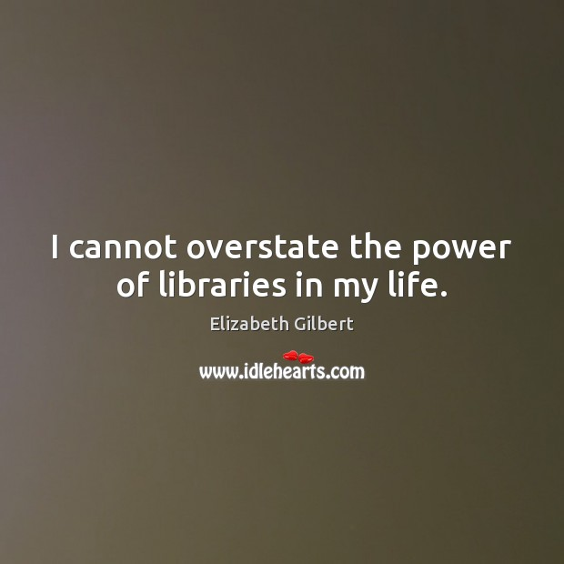 I cannot overstate the power of libraries in my life. Elizabeth Gilbert Picture Quote