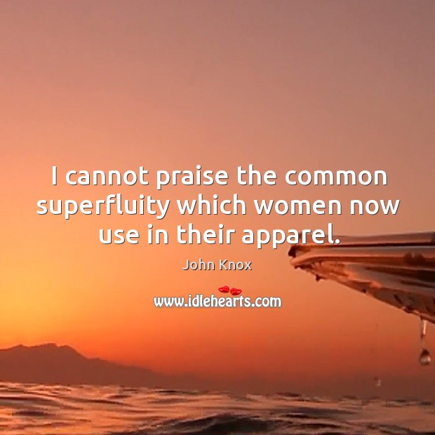 I cannot praise the common superfluity which women now use in their apparel. John Knox Picture Quote