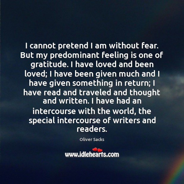 I cannot pretend I am without fear. But my predominant feeling is Oliver Sacks Picture Quote