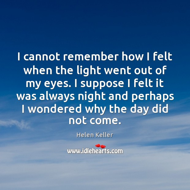 I cannot remember how I felt when the light went out of Helen Keller Picture Quote
