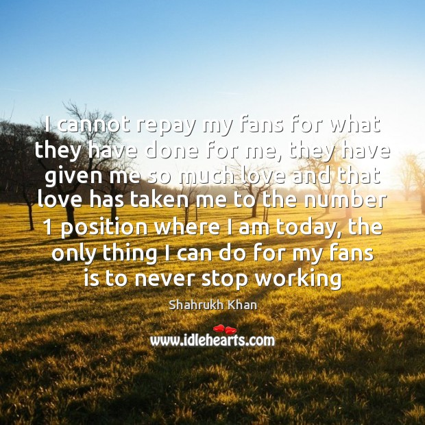 I cannot repay my fans for what they have done for me, Shahrukh Khan Picture Quote