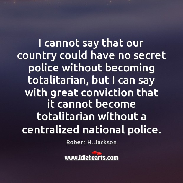 I cannot say that our country could have no secret police without Robert H. Jackson Picture Quote