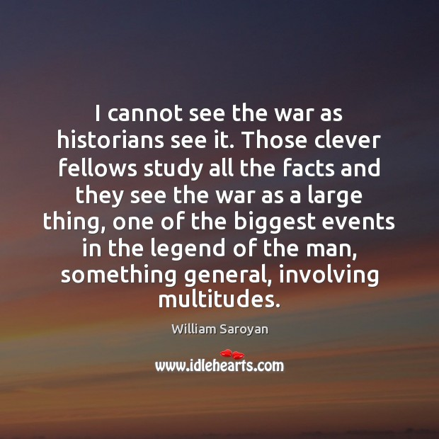 I cannot see the war as historians see it. Those clever fellows William Saroyan Picture Quote