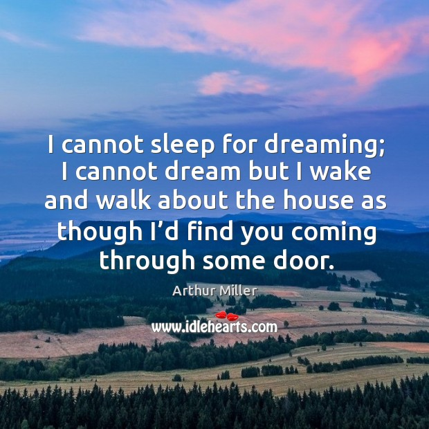 Image, I cannot sleep for dreaming; I cannot dream but I wake and walk about the house as