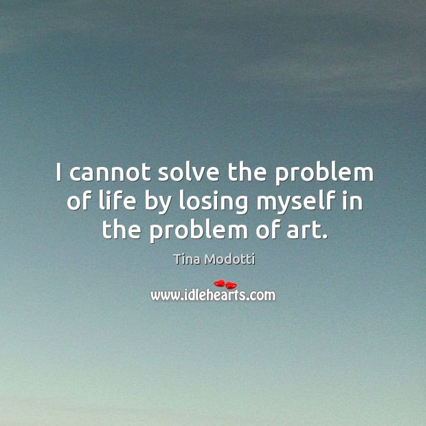 I cannot solve the problem of life by losing myself in the problem of art. Image