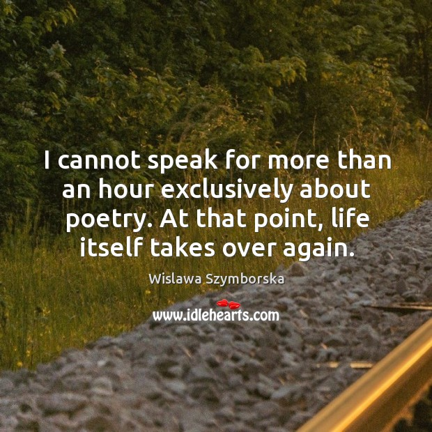 I cannot speak for more than an hour exclusively about poetry. At that point, life itself takes over again. Wislawa Szymborska Picture Quote