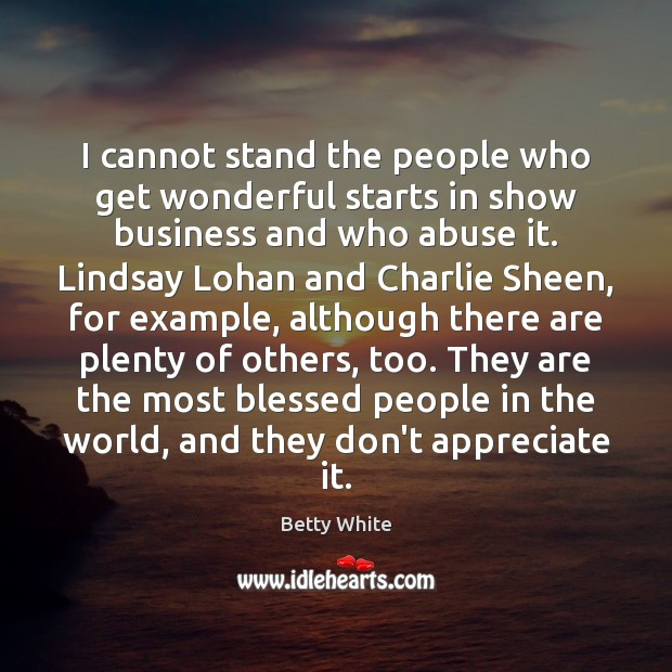 I cannot stand the people who get wonderful starts in show business Betty White Picture Quote