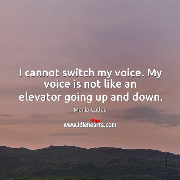 I cannot switch my voice. My voice is not like an elevator going up and down. Maria Callas Picture Quote