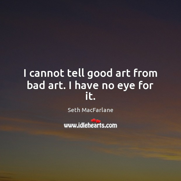 I cannot tell good art from bad art. I have no eye for it. Seth MacFarlane Picture Quote