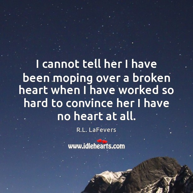 I cannot tell her I have been moping over a broken heart R.L. LaFevers Picture Quote