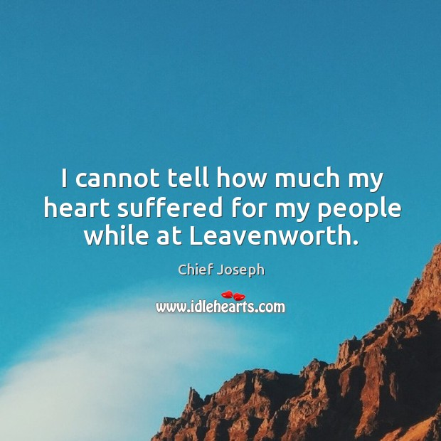 I cannot tell how much my heart suffered for my people while at Leavenworth. Chief Joseph Picture Quote