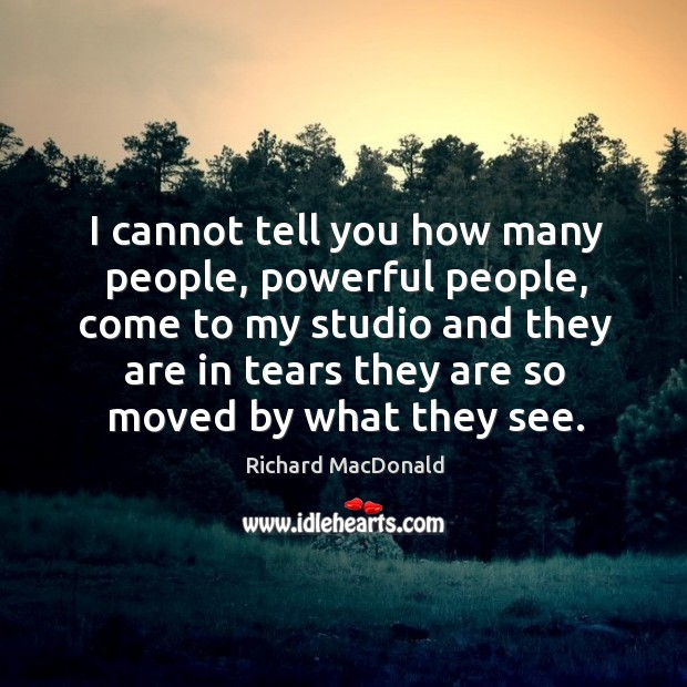 I cannot tell you how many people, powerful people, come to my studio and they Image