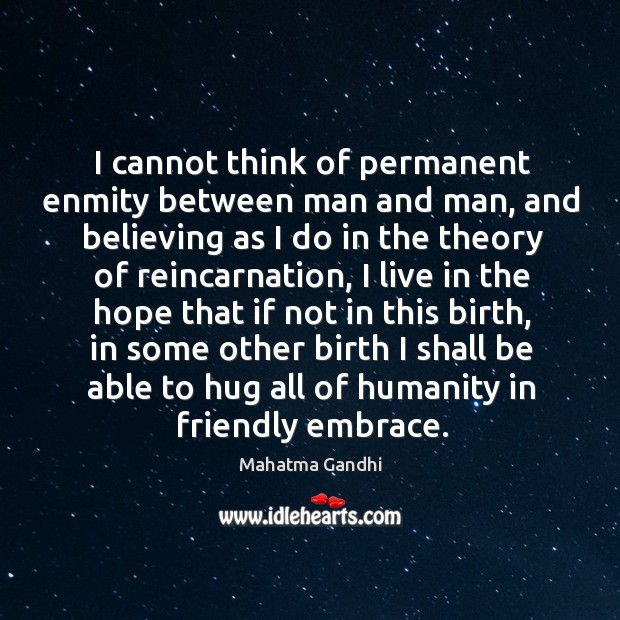 I cannot think of permanent enmity between man and man, and believing Hug Quotes Image