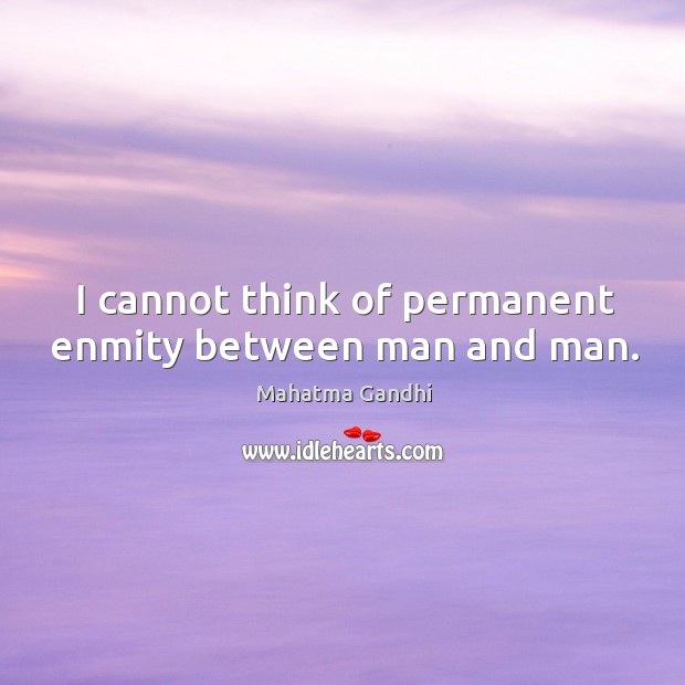 Image, I cannot think of permanent enmity between man and man.