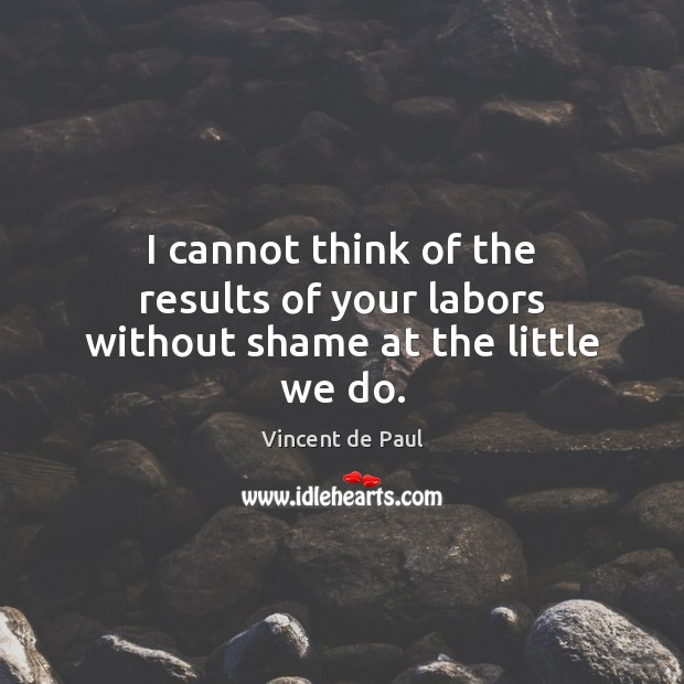 I cannot think of the results of your labors without shame at the little we do. Vincent de Paul Picture Quote