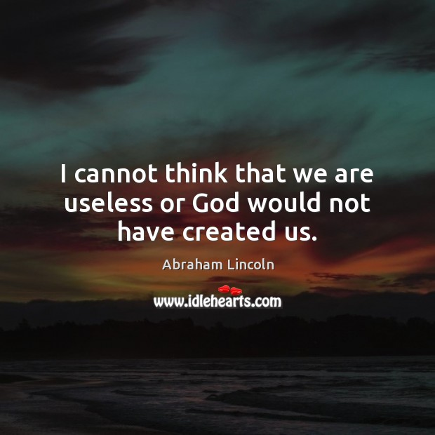 Image, I cannot think that we are useless or God would not have created us.