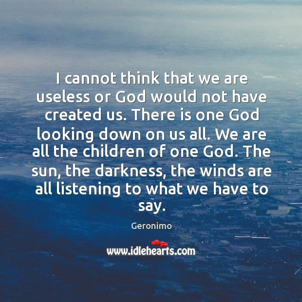 I cannot think that we are useless or God would not have created us. Image
