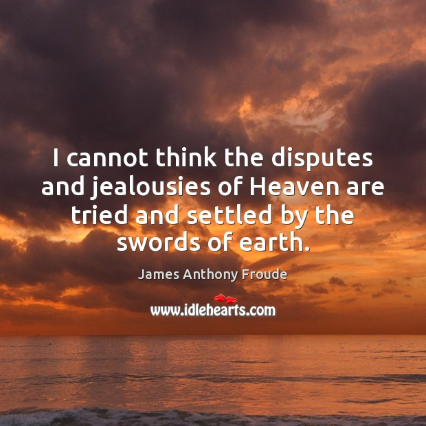 I cannot think the disputes and jealousies of Heaven are tried and Earth Quotes Image