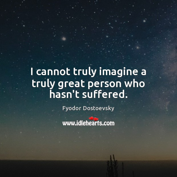 I cannot truly imagine a truly great person who hasn't suffered. Image