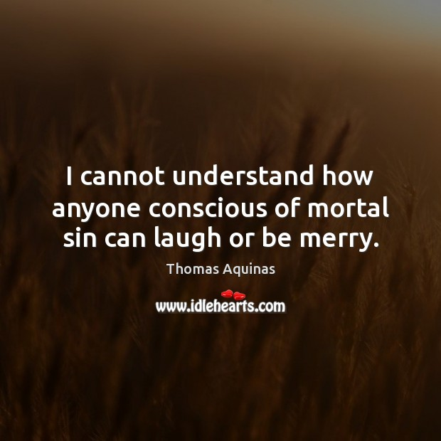 I cannot understand how anyone conscious of mortal sin can laugh or be merry. Thomas Aquinas Picture Quote