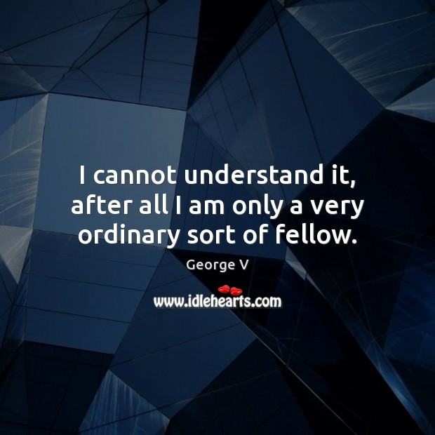 I cannot understand it, after all I am only a very ordinary sort of fellow. Image