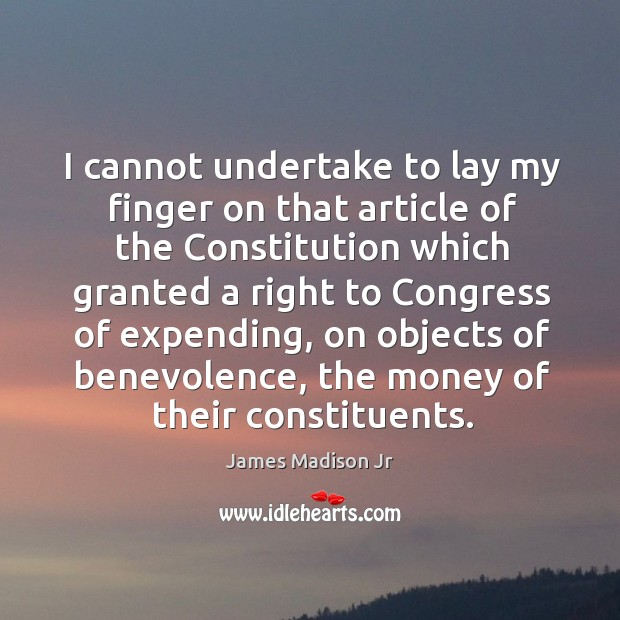 I cannot undertake to lay my finger on that article of the constitution James Madison Jr Picture Quote