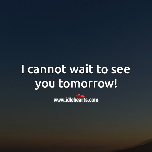 I cannot wait to see you tomorrow! Image
