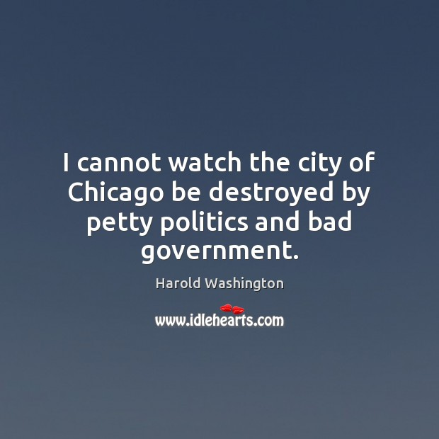 Image, I cannot watch the city of Chicago be destroyed by petty politics and bad government.
