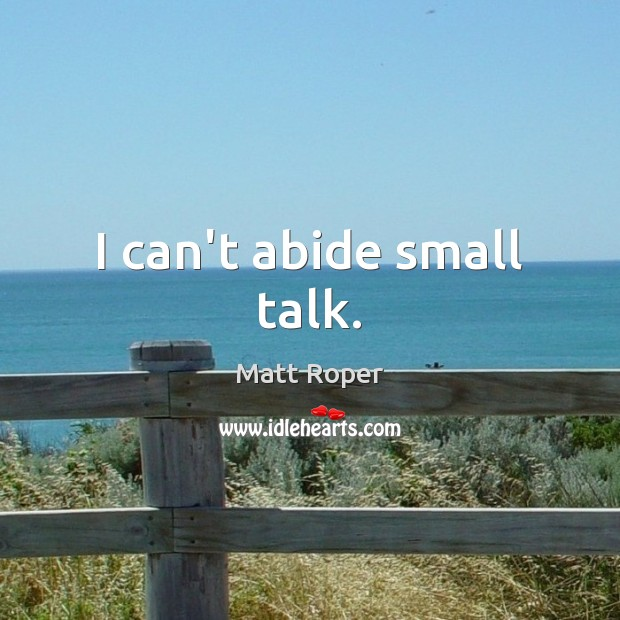 Image, I can't abide small talk.