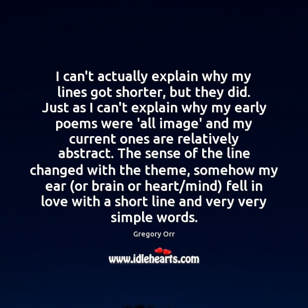 I can't actually explain why my lines got shorter, but they did. Gregory Orr Picture Quote