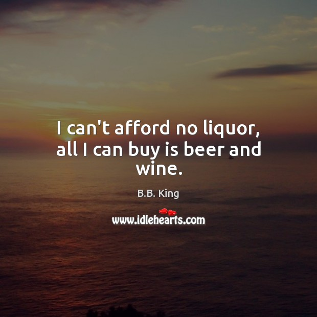 I can't afford no liquor, all I can buy is beer and wine. B.B. King Picture Quote