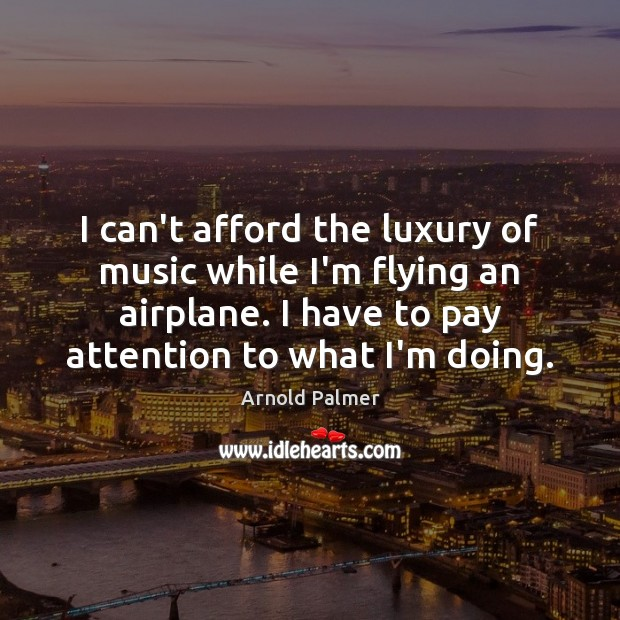 Image, I can't afford the luxury of music while I'm flying an airplane.