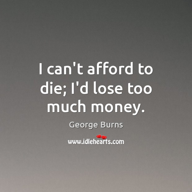 Image, I can't afford to die; I'd lose too much money.
