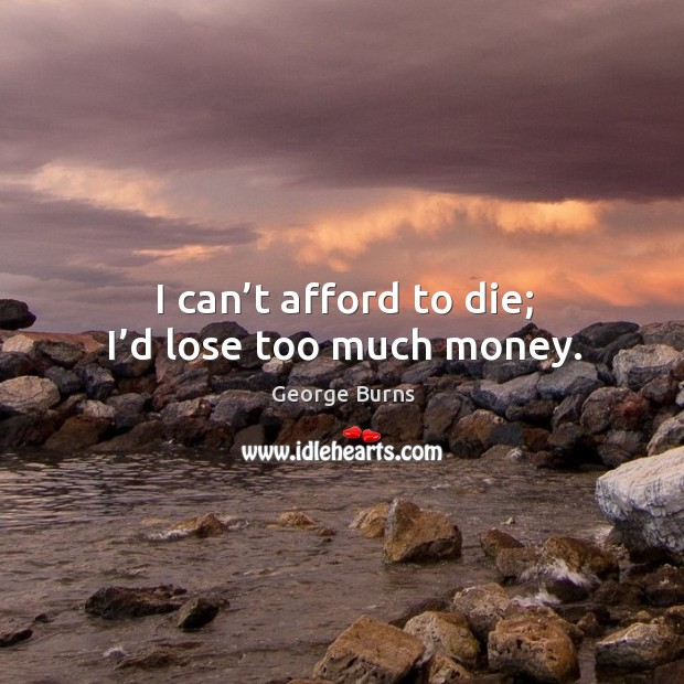 I can't afford to die; I'd lose too much money. Image