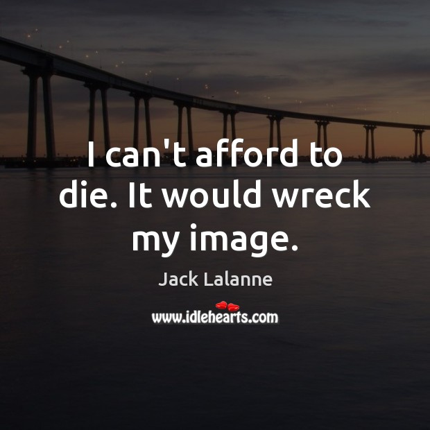 I can't afford to die. It would wreck my image. Jack Lalanne Picture Quote