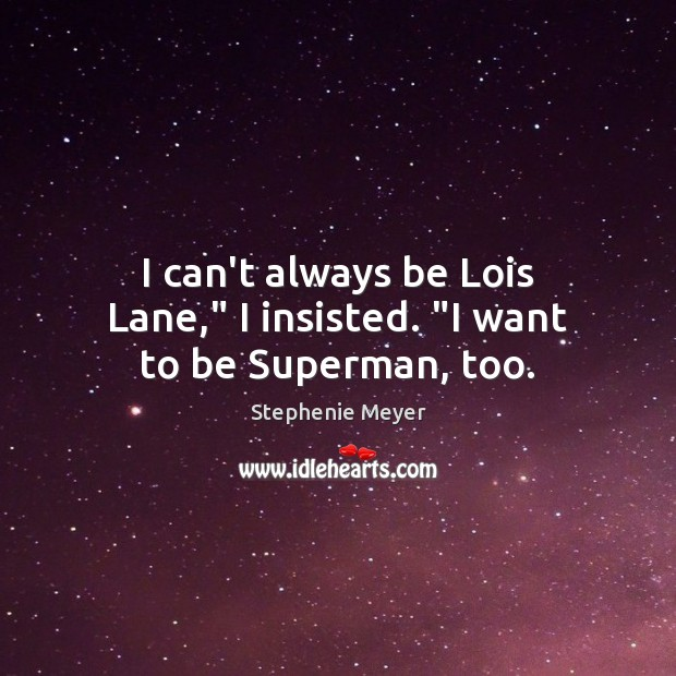 "Image, I can't always be Lois Lane,"" I insisted. ""I want to be Superman, too."