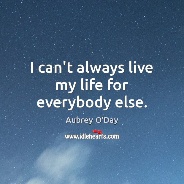 I can't always live my life for everybody else. Aubrey O'Day Picture Quote