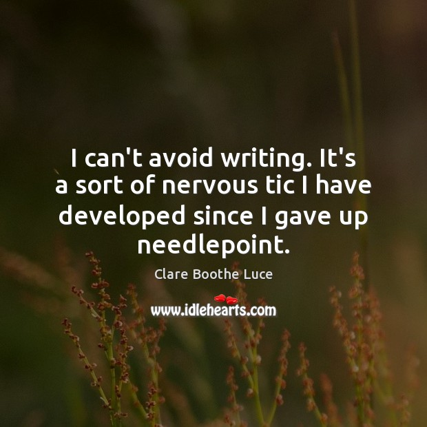 I can't avoid writing. It's a sort of nervous tic I have Image